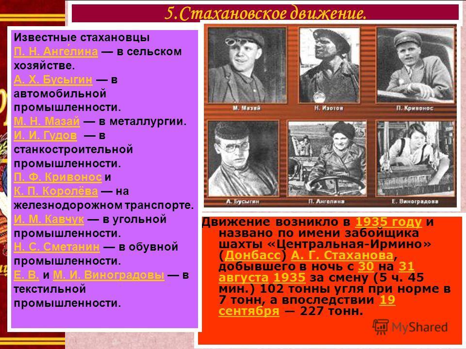 Движение возникло в 1935 году и названо по имени забойщика шахты «Центральная-Ирмино» (Донбасс) А. Г. Стаханова, добывшего в ночь с 30 на 31 августа 1935 за смену (5 ч. 45 мин.) 102 тонны угля при норме в 7 тонн, а впоследствии 19 сентября 227 тонн.1