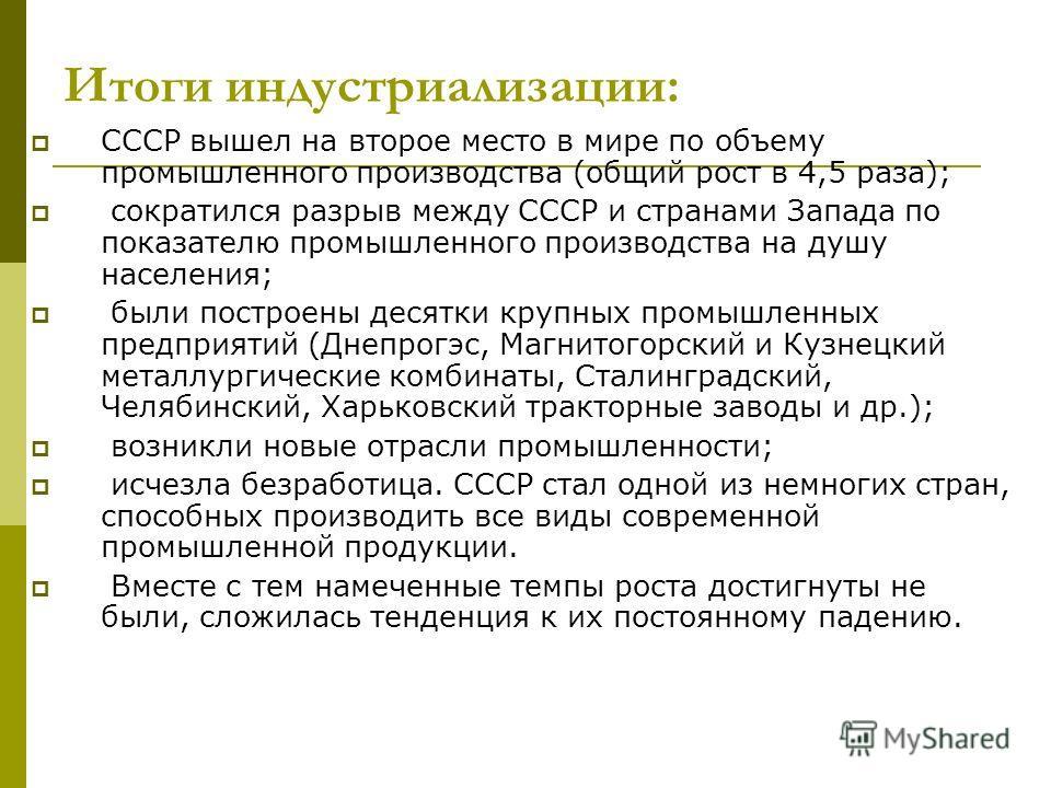 Итоги индустриализации: СССР вышел на второе место в мире по объему промышленного производства (общий рост в 4,5 раза); сократился разрыв между СССР и странами Запада по показателю промышленного производства на душу населения; были построены десятки