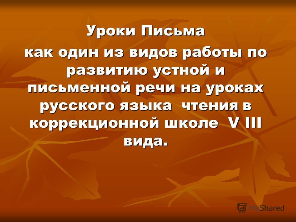 Уроки Письма как один из видов работы по развитию устной и письменной речи на уроках русского языка чтения в коррекционной школе V III вида.