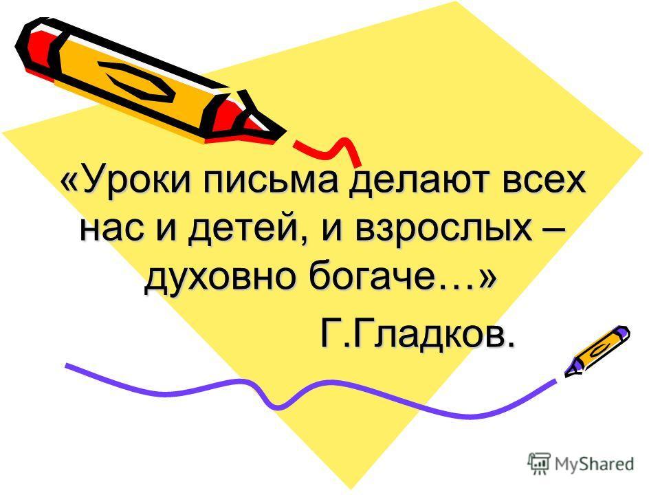 «Уроки письма делают всех нас и детей, и взрослых – духовно богаче…» Г.Гладков. Г.Гладков.
