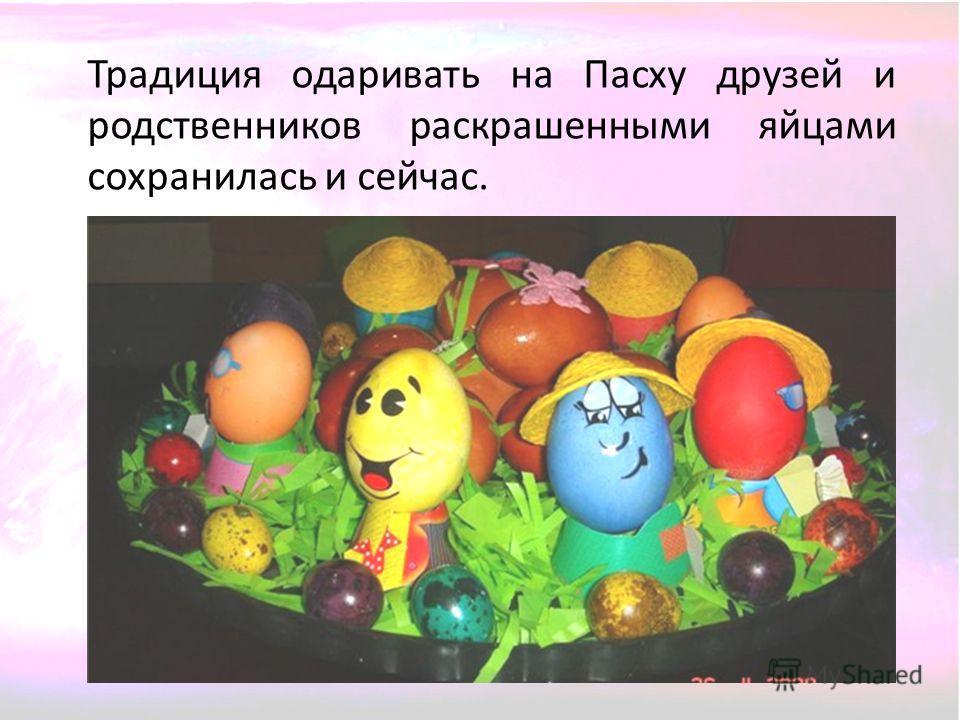 Традиция одаривать на Пасху друзей и родственников раскрашенными яйцами сохранилась и сейчас.