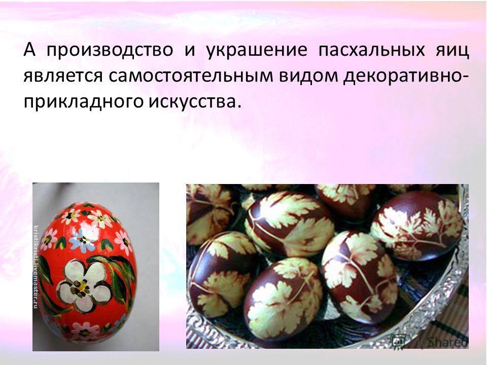 А производство и украшение пасхальных яиц является самостоятельным видом декоративно- прикладного искусства.