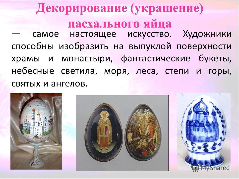 Декорирование (украшение) пасхального яйца самое настоящее искусство. Художники способны изобразить на выпуклой поверхности храмы и монастыри, фантастические букеты, небесные светила, моря, леса, степи и горы, святых и ангелов.