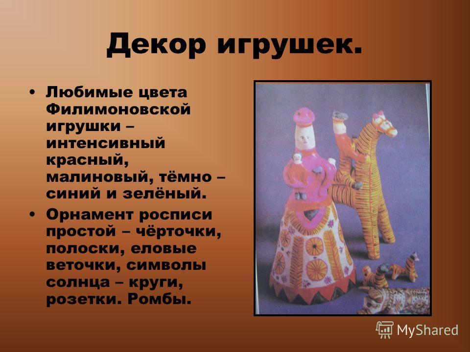Декор игрушек. Любимые цвета Филимоновской игрушки – интенсивный красный, малиновый, тёмно – синий и зелёный. Орнамент росписи простой – чёрточки, полоски, еловые веточки, символы солнца – круги, розетки. Ромбы.