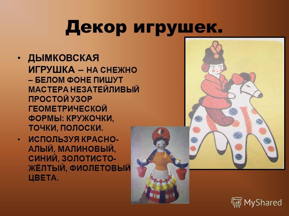 Декор игрушек. ДЫМКОВСКАЯ ИГРУШКА – НА СНЕЖНО – БЕЛОМ ФОНЕ ПИШУТ МАСТЕРА НЕЗАТЕЙЛИВЫЙ ПРОСТОЙ УЗОР ГЕОМЕТРИЧЕСКОЙ ФОРМЫ: КРУЖОЧКИ, ТОЧКИ, ПОЛОСКИ. ИСПОЛЬЗУЯ КРАСНО- АЛЫЙ, МАЛИНОВЫЙ, СИНИЙ, ЗОЛОТИСТО- ЖЁЛТЫЙ, ФИОЛЕТОВЫЙ ЦВЕТА.