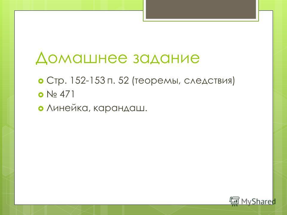 Домашнее задание Стр. 152-153 п. 52 (теоремы, следствия) 471 Линейка, карандаш.