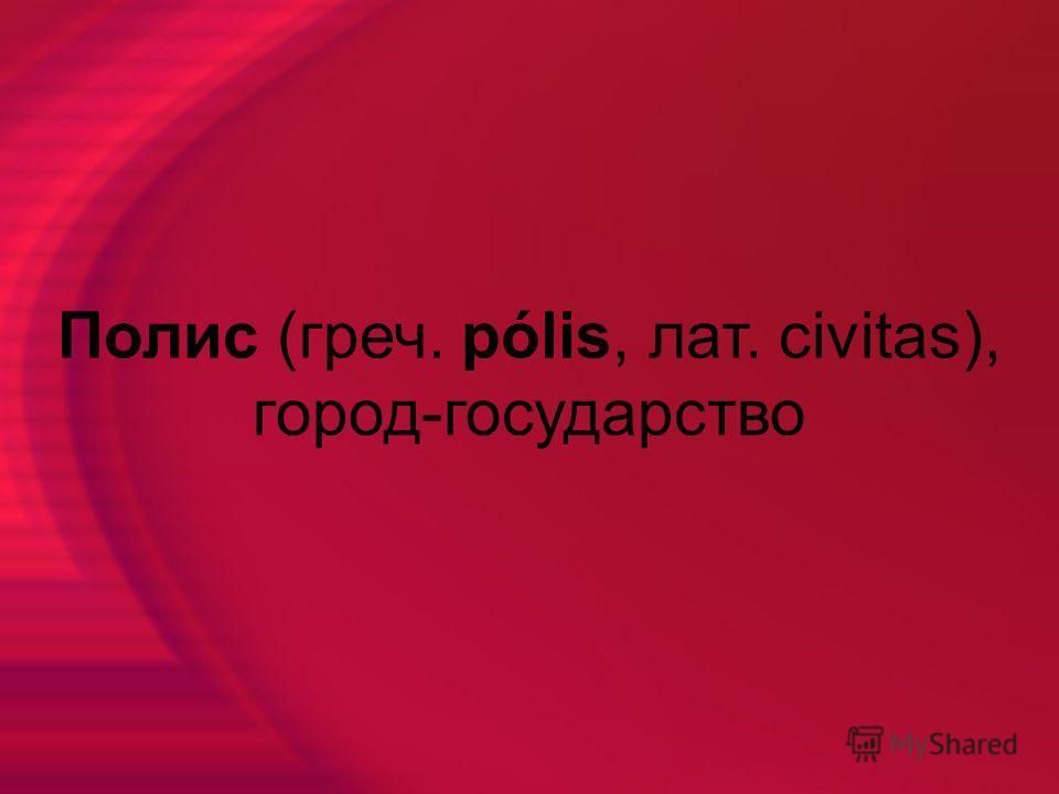 Полис (греч. pólis, лат. civitas), город-государство