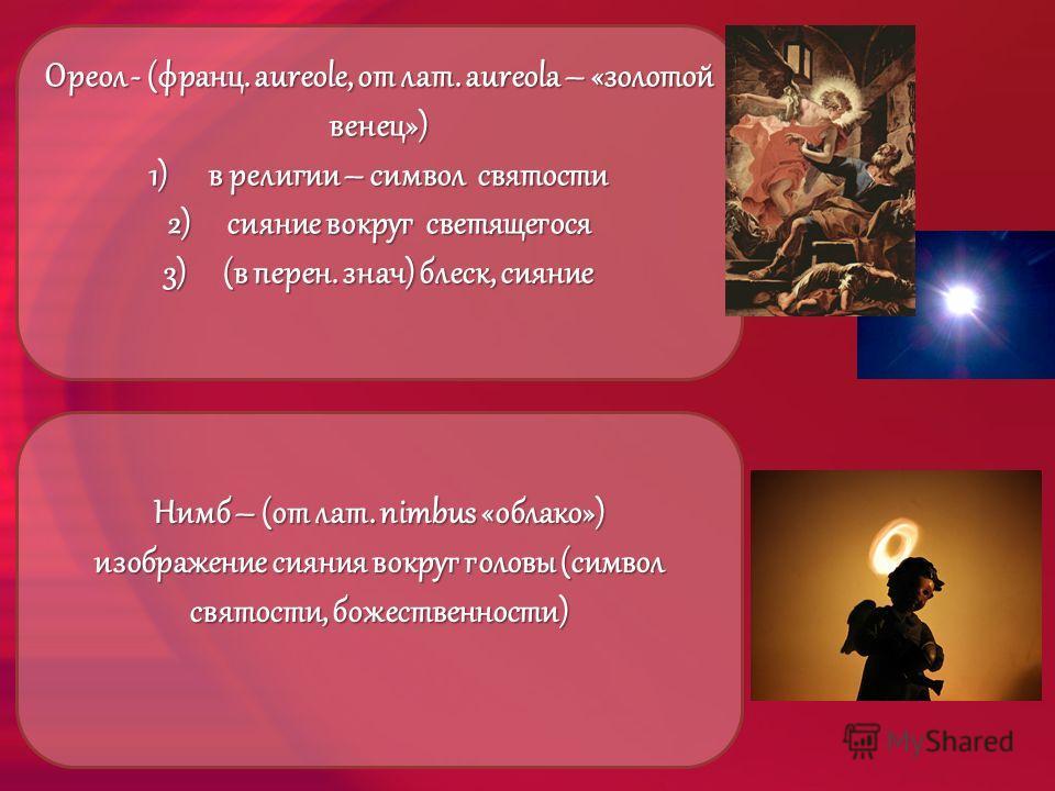 Ореол - (франц. aureole, от лат. aureola – «золотой венец») 1)в религии – символ святости 2)сияние вокруг светящегося 3)(в перен. знач) блеск, сияние Нимб – (от лат. nimbus «облако») изображение сияния вокруг головы (символ святости, божественности)