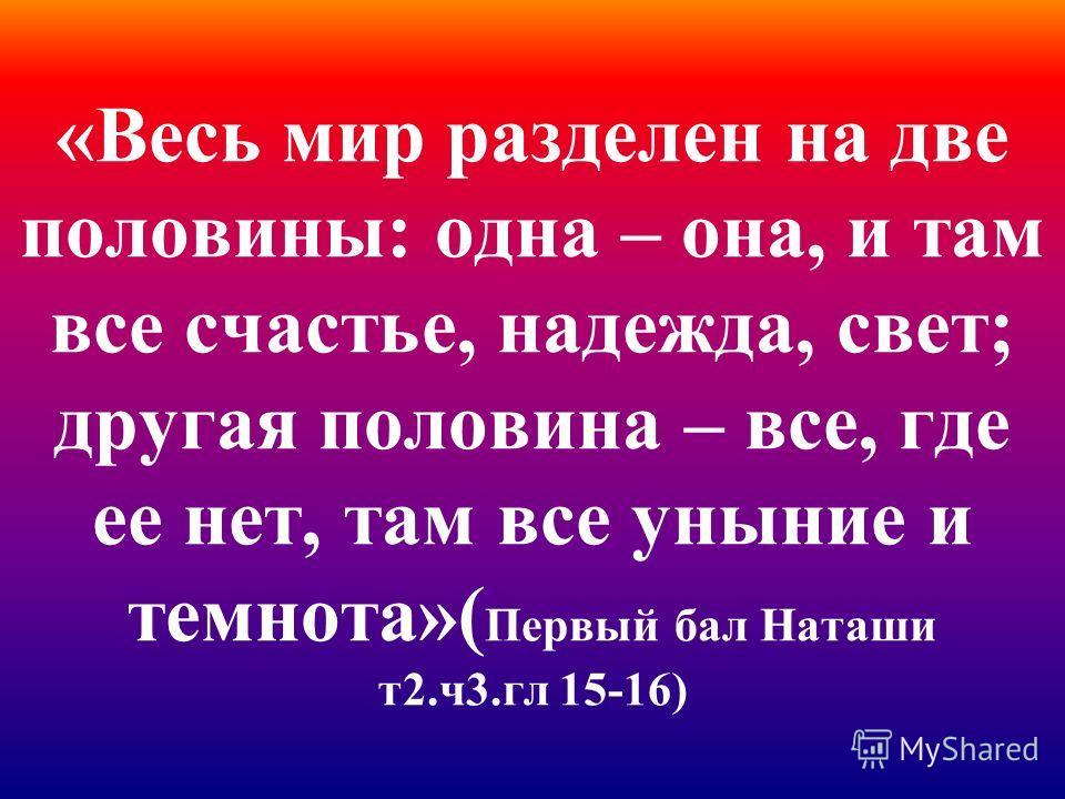 «Весь мир разделен на две половины: одна – она, и там все счастье, надежда, свет; другая половина – все, где ее нет, там все уныние и темнота»( Первый бал Наташи т2.ч3.гл 15-16)