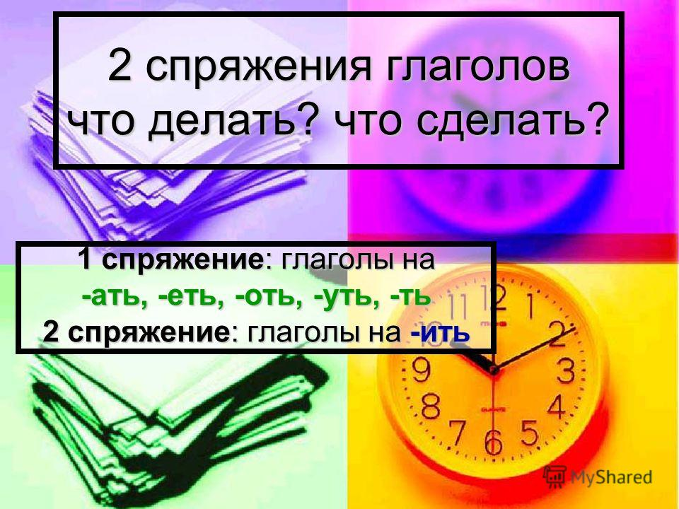 2 спряжения глаголов что делать? что сделать? 1 спряжение: глаголы на -ать, -еть, -оть, -уть, -ть 2 спряжение: глаголы на -ить