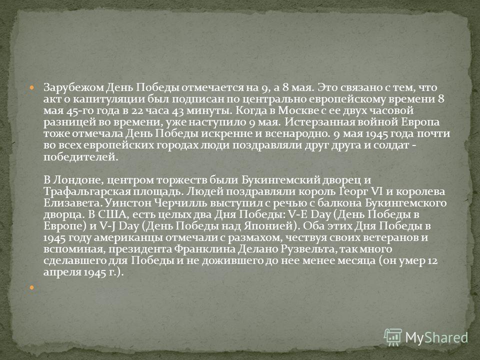 Зарубежом День Победы отмечается на 9, а 8 мая. Это связано с тем, что акт о капитуляции был подписан по центрально европейскому времени 8 мая 45-го года в 22 часа 43 минуты. Когда в Москве с ее двух часовой разницей во времени, уже наступило 9 мая.