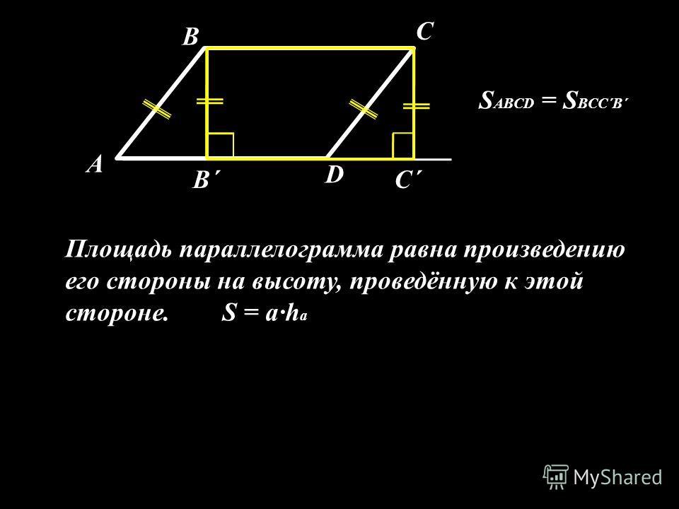 А В С D В´С´ S ABCD = S BCC´B´ Площадь параллелограмма равна произведению его стороны на высоту, проведённую к этой стороне. S = a·h a