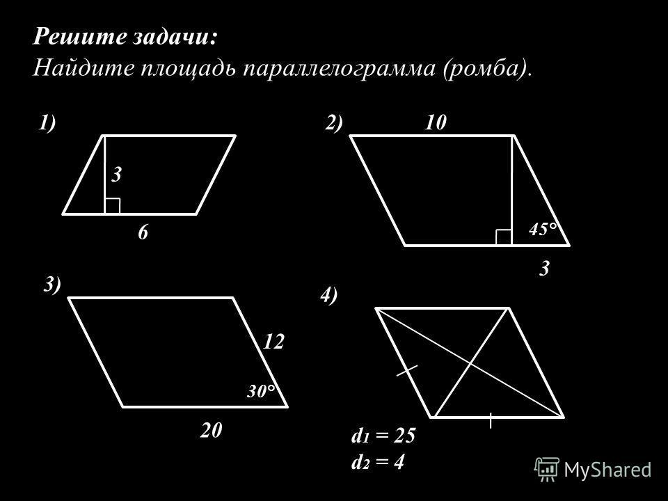 Решите задачи: Найдите площадь параллелограмма (ромба). 3 6 1) 3 102) 45° 20 12 3) 30° d 1 = 25 d 2 = 4 4)