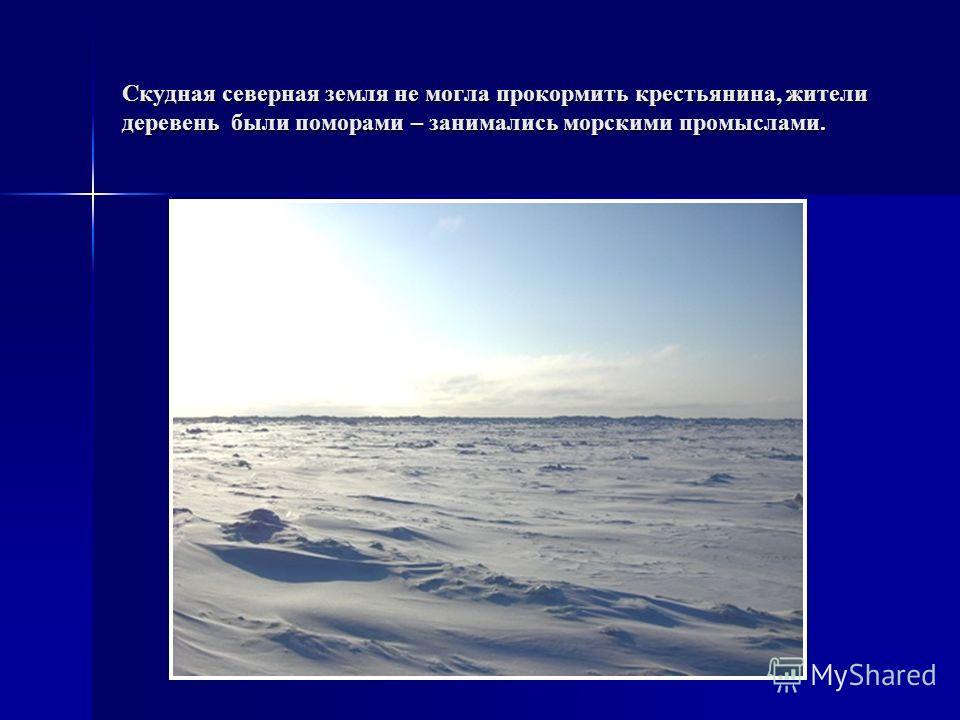 Скудная северная земля не могла прокормить крестьянина, жители деревень были поморами – занимались морскими промыслами.