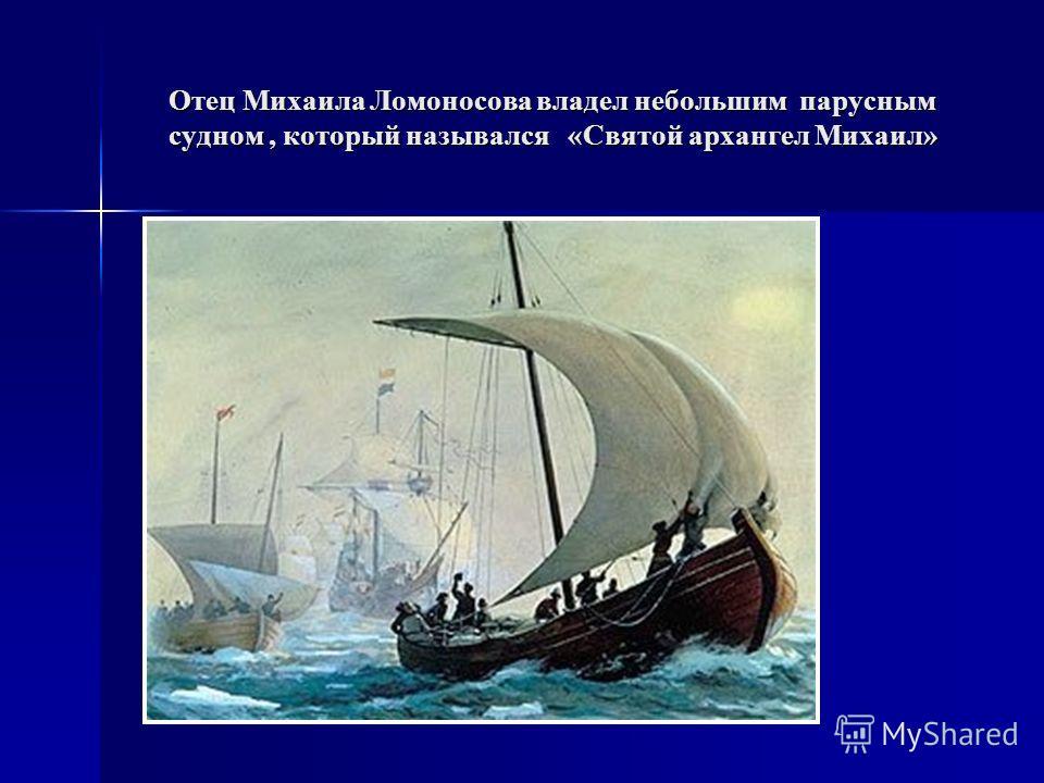 Отец Михаила Ломоносова владел небольшим парусным судном, который назывался «Святой архангел Михаил»