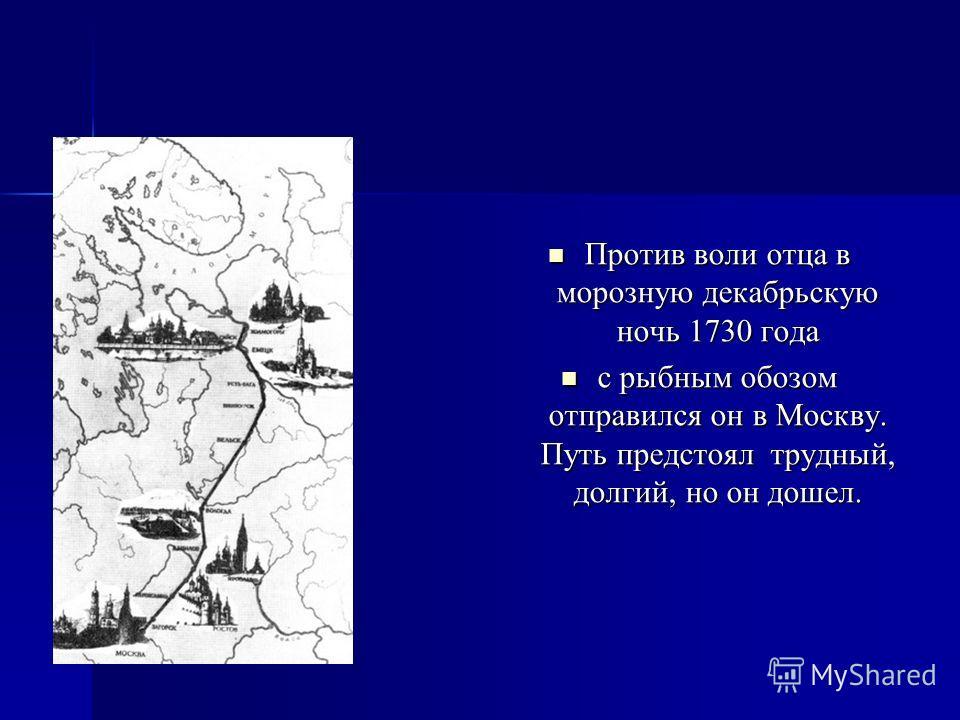 Против воли отца в морозную декабрьскую ночь 1730 года Против воли отца в морозную декабрьскую ночь 1730 года с рыбным обозом отправился он в Москву. Путь предстоял трудный, долгий, но он дошел. с рыбным обозом отправился он в Москву. Путь предстоял