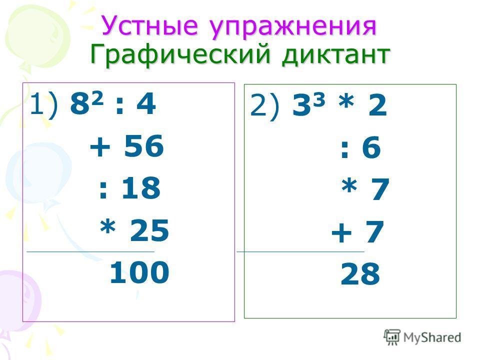 Устные упражнения Графический диктант 1) 8 2 : 4 + 56 : 18 * 25 100 2) 3 3 * 2 : 6 * 7 + 7 28