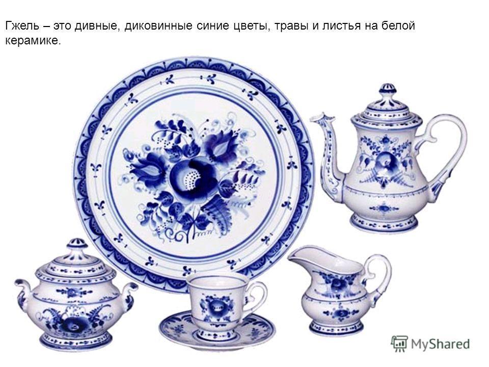 Гжель – это дивные, диковинные синие цветы, травы и листья на белой керамике.