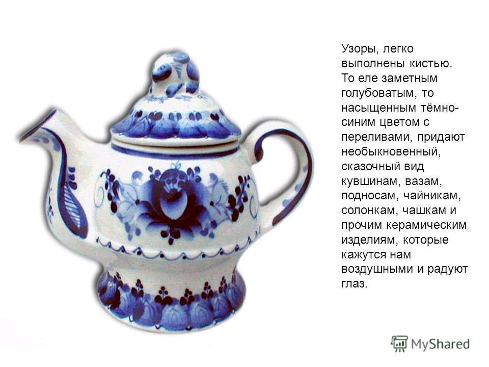 Узоры, легко выполнены кистью. То еле заметным голубоватым, то насыщенным тёмно- синим цветом с переливами, придают необыкновенный, сказочный вид кувшинам, вазам, подносам, чайникам, солонкам, чашкам и прочим керамическим изделиям, которые кажутся на
