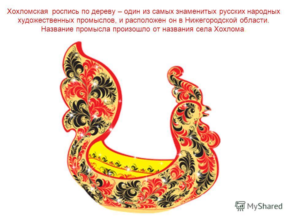 Хохломская роспись по дереву – один из самых знаменитых русских народных художественных промыслов, и расположен он в Нижегородской области. Название промысла произошло от названия села Хохлома.