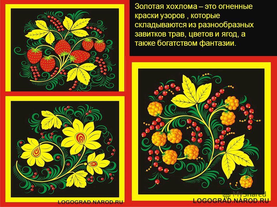 Золотая хохлома – это огненные краски узоров, которые складываются из разнообразных завитков трав, цветов и ягод, а также богатством фантазии.