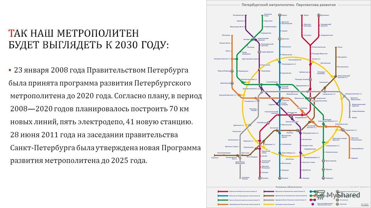 23 января 2008 года Правительством Петербурга была принята программа развития Петербургского метрополитена до 2020 года. Согласно плану, в период 20082020 годов планировалось построить 70 км новых линий, пять электродепо, 41 новую станцию. 28 июня 20