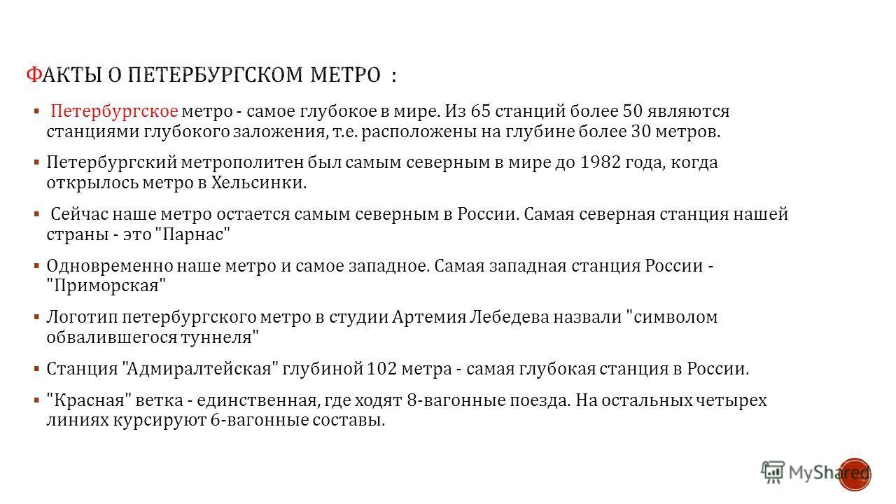 Петербургское метро - самое глубокое в мире. Из 65 станций более 50 являются станциями глубокого заложения, т. е. расположены на глубине более 30 метров. Петербургский метрополитен был самым северным в мире до 1982 года, когда открылось метро в Хельс