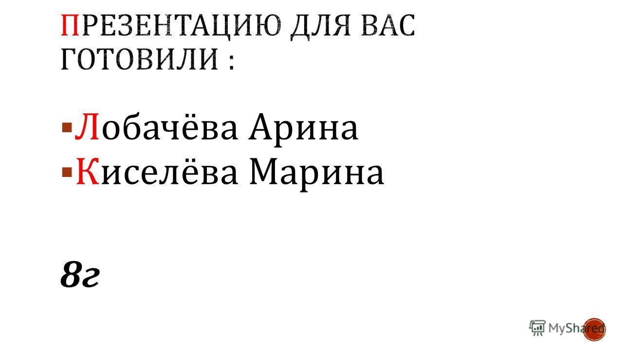 Лобачёва Арина Киселёва Марина 8г 8г