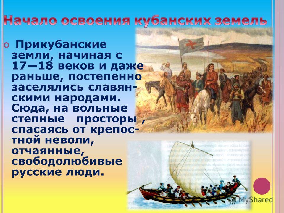 Прикубанские земли, начиная с 1718 веков и даже раньше, постепенно заселялись славян- скими народами. Сюда, на вольные степные просторы, спасаясь от крепос- тной неволи, отчаянные, свободолюбивые русские люди.