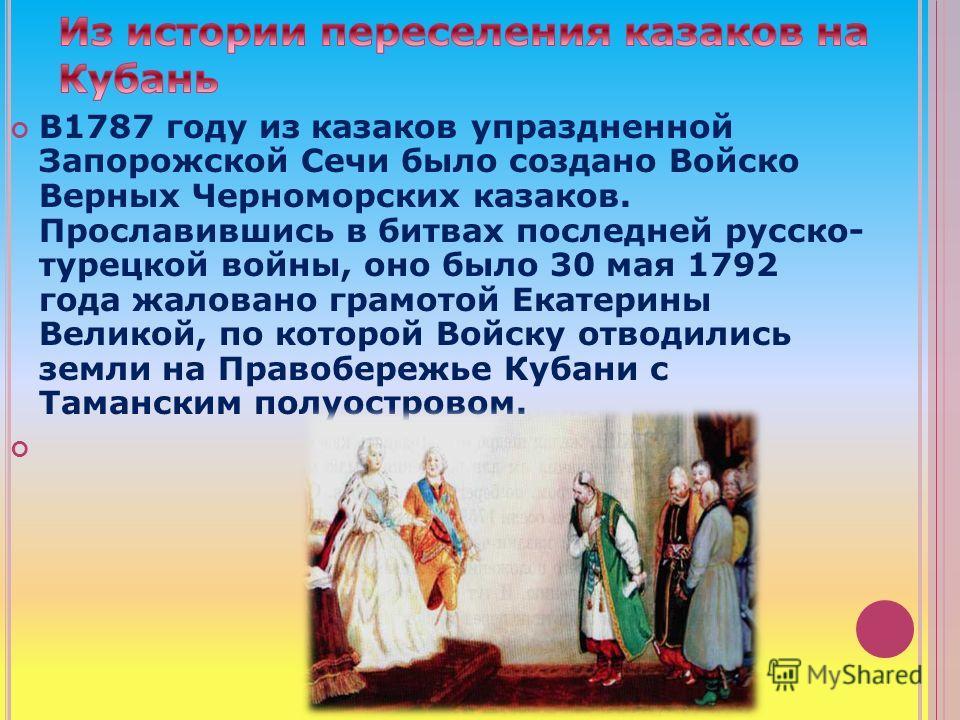 В1787 году из казаков упраздненной Запорожской Сечи было создано Войско Верных Черноморских казаков. Прославившись в битвах последней русско- турецкой войны, оно было 30 мая 1792 года жаловано грамотой Екатерины Великой, по которой Войску отводились