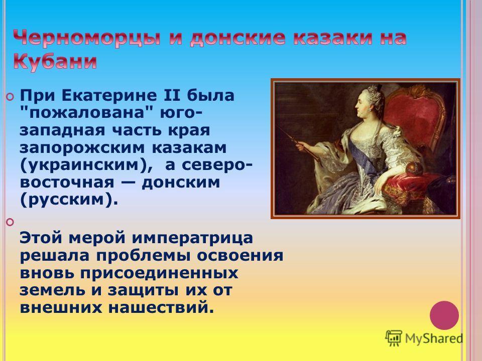 При Екатерине II была пожалована юго- западная часть края запорожским казакам (украинским), а северо- восточная донским (русским). Этой мерой императрица решала проблемы освоения вновь присоединенных земель и защиты их от внешних нашествий.