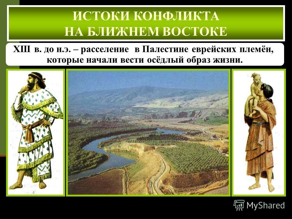 XIII в. до н.э. – расселение в Палестине еврейских племён, которые начали вести осёдлый образ жизни. Долина реки Иордан, богатая растительностью и плодородными почвами ИСТОКИ КОНФЛИКТА НА БЛИЖНЕМ ВОСТОКЕ