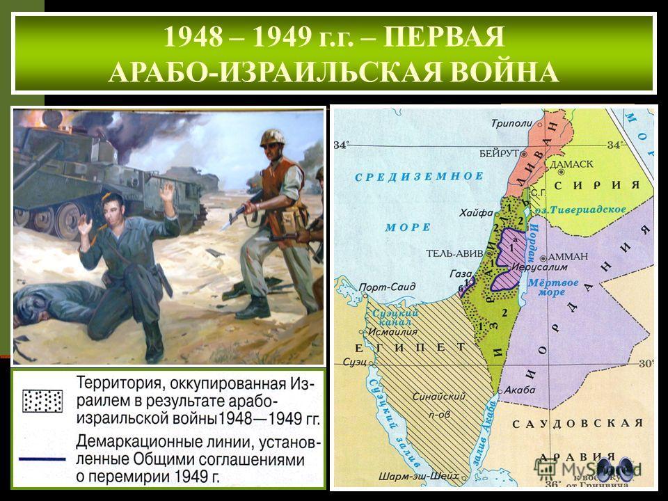 1948 – 1949 г.г. – ПЕРВАЯ АРАБО-ИЗРАИЛЬСКАЯ ВОЙНА ИТОГИ ВОЙНЫ 1.Израиль отстоял свое право на существование. 2. Непризнание Израиля арабскими странами. 3. Арабская Палестина не создана ( часть её территории захватил Израиль, часть арабские страны).