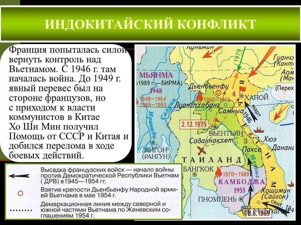 ИНДОКИТАЙСКИЙ КОНФЛИКТ Франция попыталась силой вернуть контроль над Вьетнамом. С 1946 г. там началась война. До 1949 г. явный перевес был на стороне французов, но с приходом к власти коммунистов в Китае Хо Ши Мин получил Помощь от СССР и Китая и доб