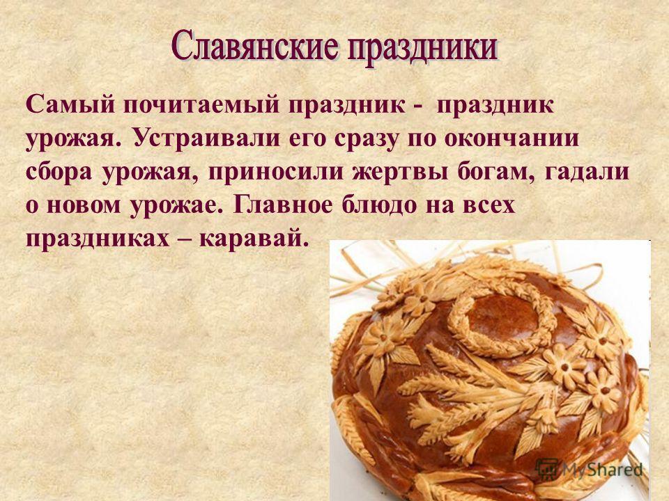 Самый почитаемый праздник - праздник урожая. Устраивали его сразу по окончании сбора урожая, приносили жертвы богам, гадали о новом урожае. Главное блюдо на всех праздниках – каравай.