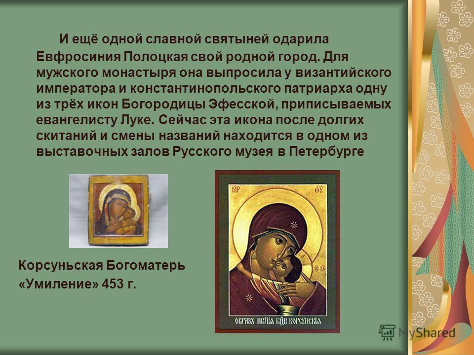 И ещё одной славной святыней одарила Евфросиния Полоцкая свой родной город. Для мужского монастыря она выпросила у византийского императора и константинопольского патриарха одну из трёх икон Богородицы Эфесской, приписываемых евангелисту Луке. Сейчас