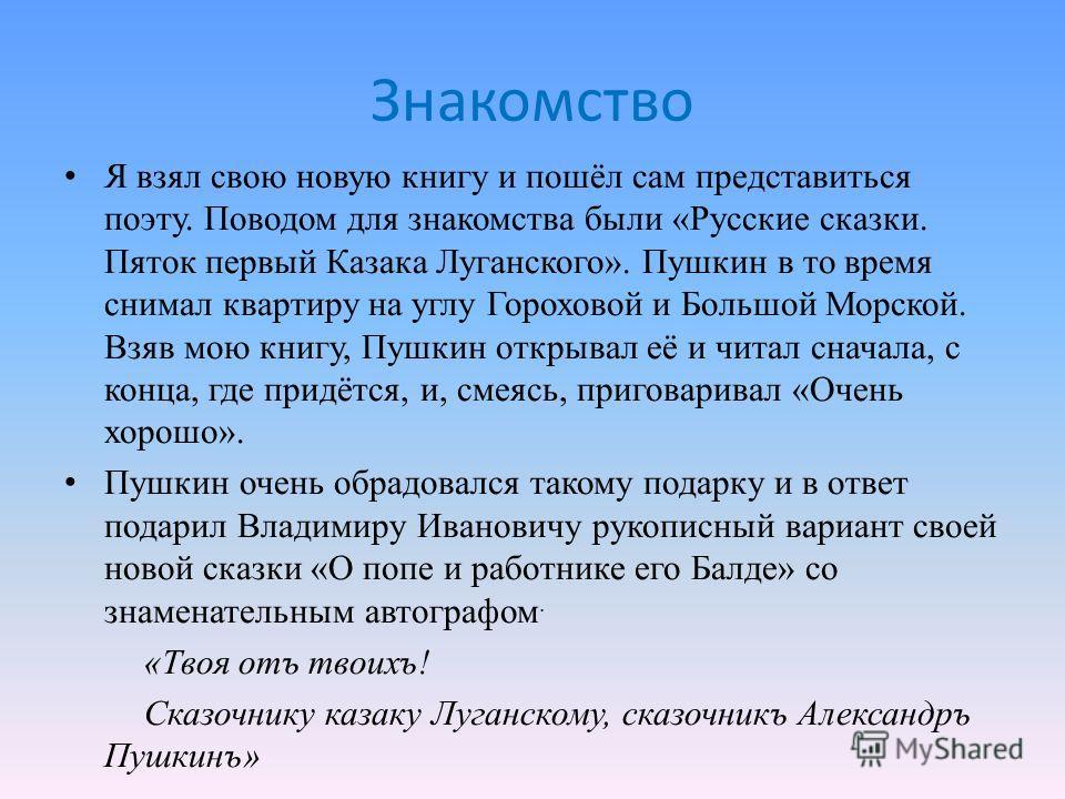 Знакомство Я взял свою новую книгу и пошёл сам представиться поэту. Поводом для знакомства были «Русские сказки. Пяток первый Казака Луганского». Пушкин в то время снимал квартиру на углу Гороховой и Большой Морской. Взяв мою книгу, Пушкин открывал е