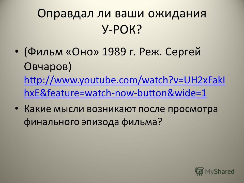 Оправдал ли ваши ожидания У-РОК? (Фильм «Оно» 1989 г. Реж. Сергей Овчаров) http://www.youtube.com/watch?v=UH2xFakI hxE&feature=watch-now-button&wide=1 http://www.youtube.com/watch?v=UH2xFakI hxE&feature=watch-now-button&wide=1 Какие мысли возникают п