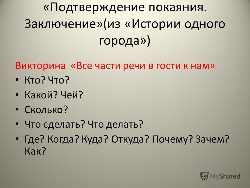 «Подтверждение покаяния. Заключение»(из «Истории одного города») Викторина «Все части речи в гости к нам» Кто? Что? Какой? Чей? Сколько? Что сделать? Что делать? Где? Когда? Куда? Откуда? Почему? Зачем? Как?