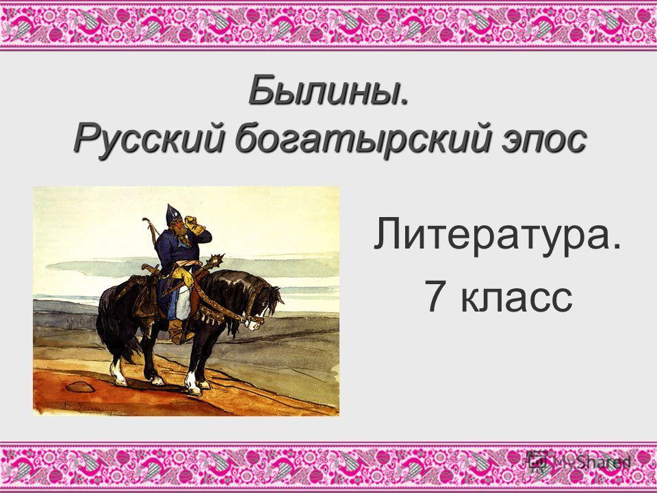 Литература. 7 класс Былины. Русский богатырский эпос