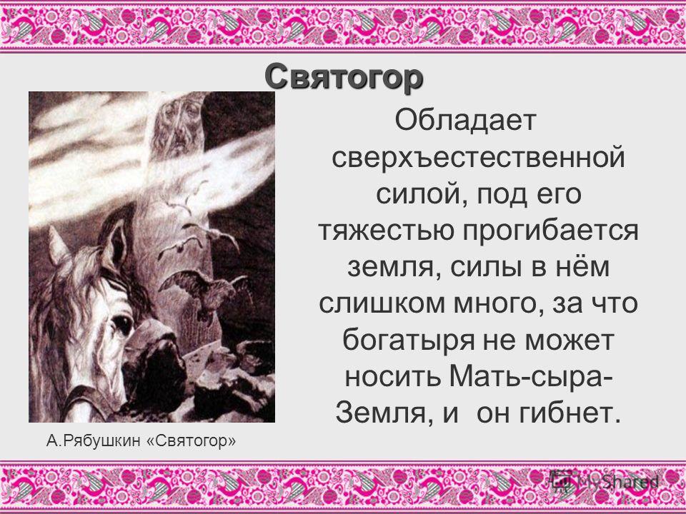 Святогор Обладает сверхъестественной силой, под его тяжестью прогибается земля, силы в нём слишком много, за что богатыря не может носить Мать-сыра- Земля, и он гибнет. А.Рябушкин «Святогор»