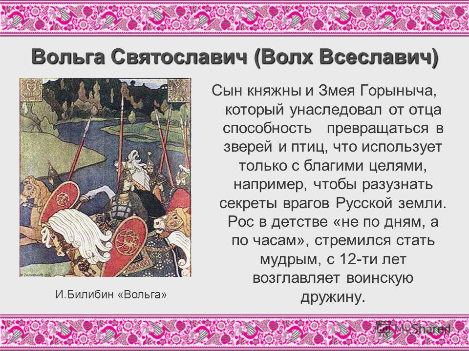 Вольга Святославич (Волх Всеславич) Сын княжны и Змея Горыныча, который унаследовал от отца способность превращаться в зверей и птиц, что использует только с благими целями, например, чтобы разузнать секреты врагов Русской земли. Рос в детстве «не по
