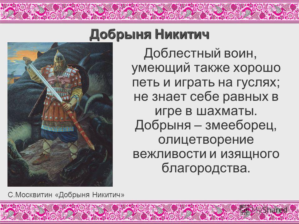 Добрыня Никитич Доблестный воин, умеющий также хорошо петь и играть на гуслях; не знает себе равных в игре в шахматы. Добрыня – змееборец, олицетворение вежливости и изящного благородства. С.Москвитин «Добрыня Никитич»