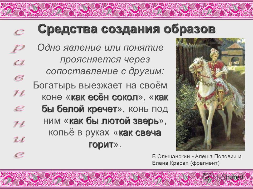 Средства создания образов Одно явление или понятие проясняется через сопоставление с другим: как есён соколкак бы белой кречет как бы лютой зверь как свеча горит Богатырь выезжает на своём коне «как есён сокол», «как бы белой кречет», конь под ним «к