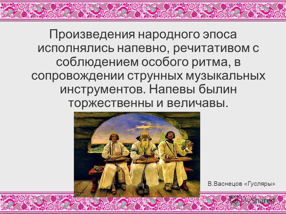 Произведения народного эпоса исполнялись напевно, речитативом с соблюдением особого ритма, в сопровождении струнных музыкальных инструментов. Напевы былин торжественны и величавы. В.Васнецов «Гусляры»