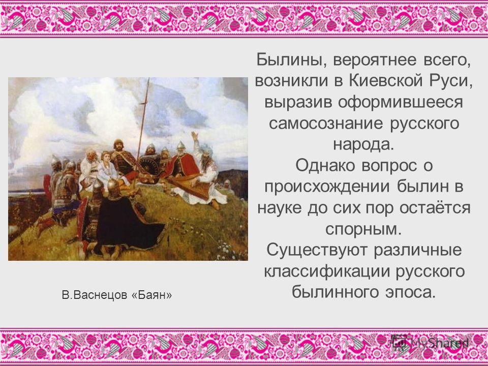 Былины, вероятнее всего, возникли в Киевской Руси, выразив оформившееся самосознание русского народа. Однако вопрос о происхождении былин в науке до сих пор остаётся спорным. Существуют различные классификации русского былинного эпоса. В.Васнецов «Ба
