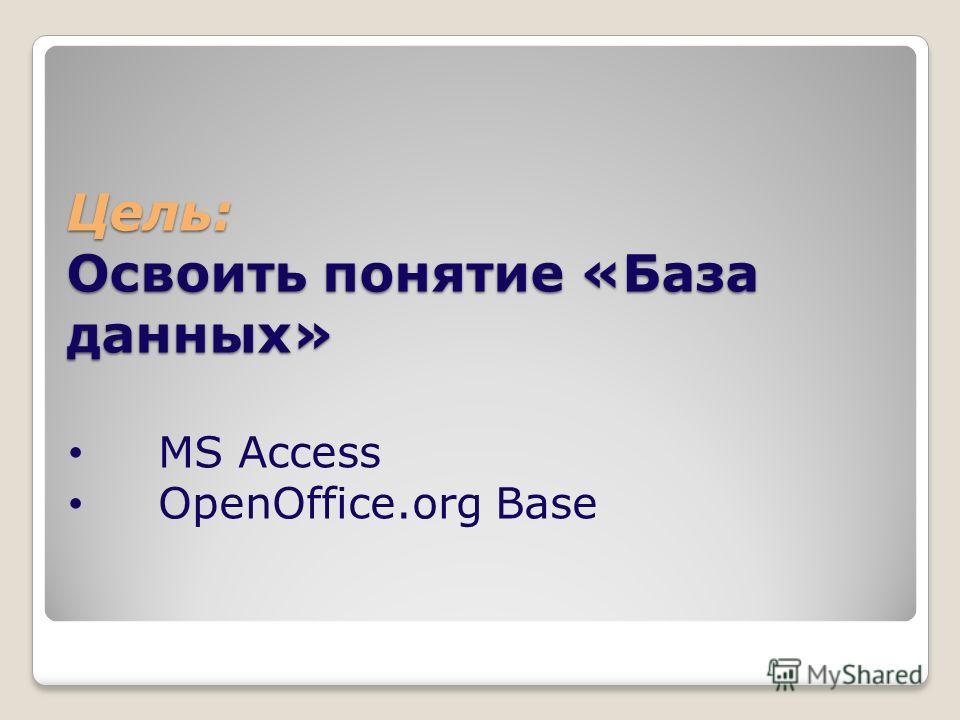 Цель: Освоить понятие «База данных» MS Access OpenOffice.org Base