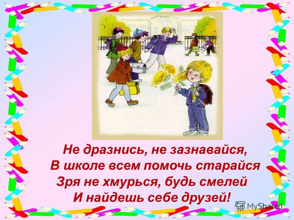 Не дразнись, не зазнавайся, В школе всем помочь старайся Зря не хмурься, будь смелей И найдешь себе друзей!