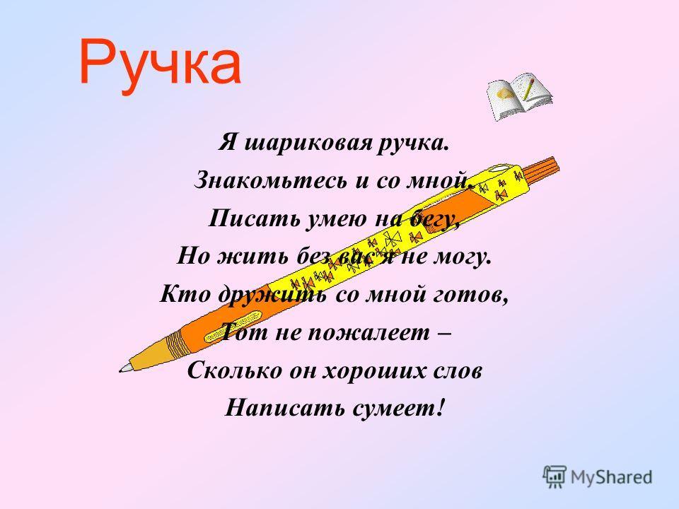 Ручка Я шариковая ручка. Знакомьтесь и со мной. Писать умею на бегу, Но жить без вас я не могу. Кто дружить со мной готов, Тот не пожалеет – Сколько он хороших слов Написать сумеет!