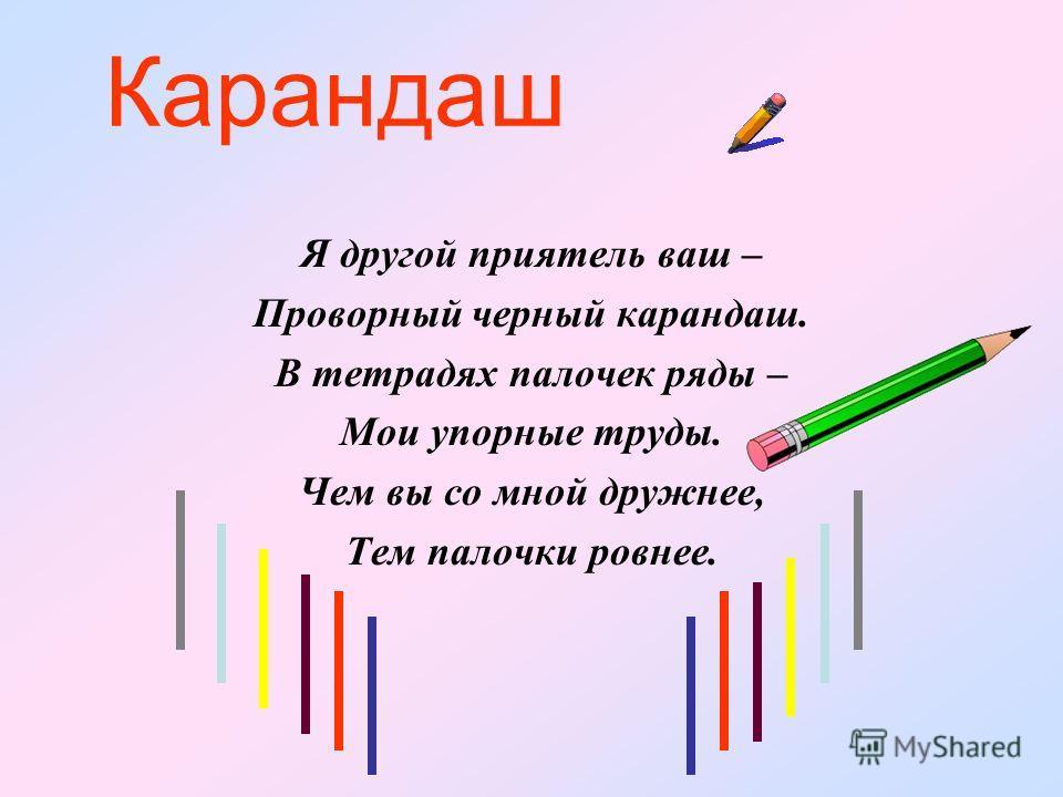 Карандаш Я другой приятель ваш – Проворный черный карандаш. В тетрадях палочек ряды – Мои упорные труды. Чем вы со мной дружнее, Тем палочки ровнее.